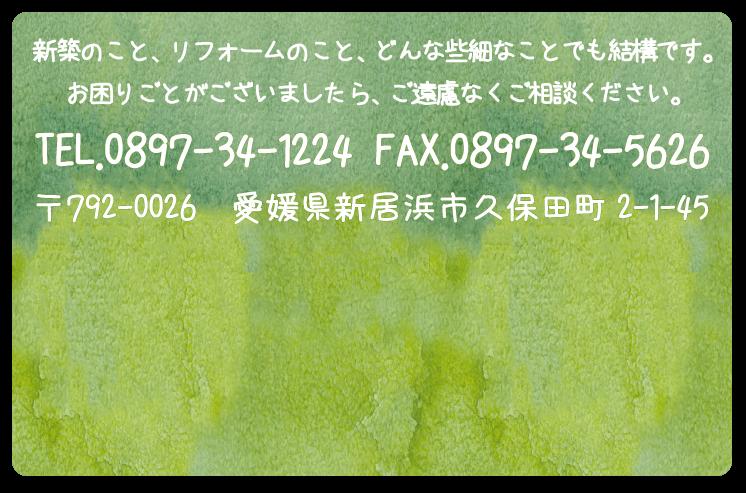新築のこと、リフォームのこと、どんな些細なことでも結構です。お困りごとがございましたら、ご遠慮なくご相談ください。TEL.0897-34-1224 FAX.0897-34-5626 〒792-0026 愛媛県新居浜市久保田町2-1-45